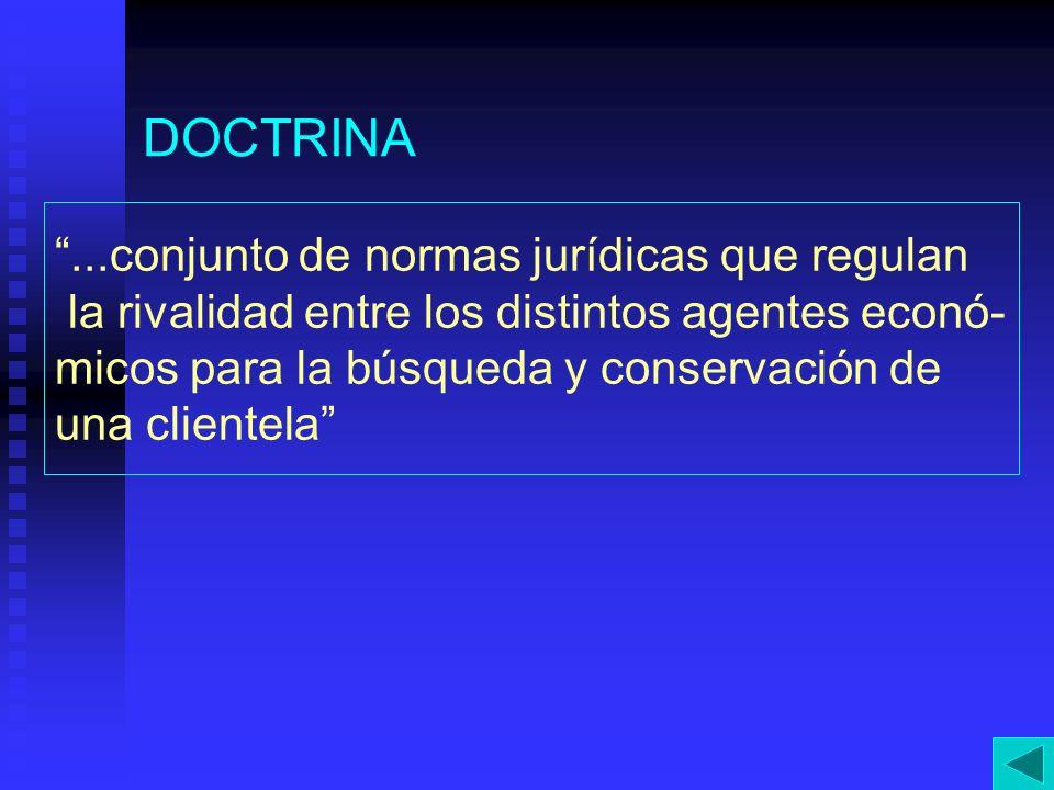 DOCTRINA...conjunto de normas jurídicas que regulan la rivalidad entre los distintos agentes econó- micos para la búsqueda y conservación de una clien