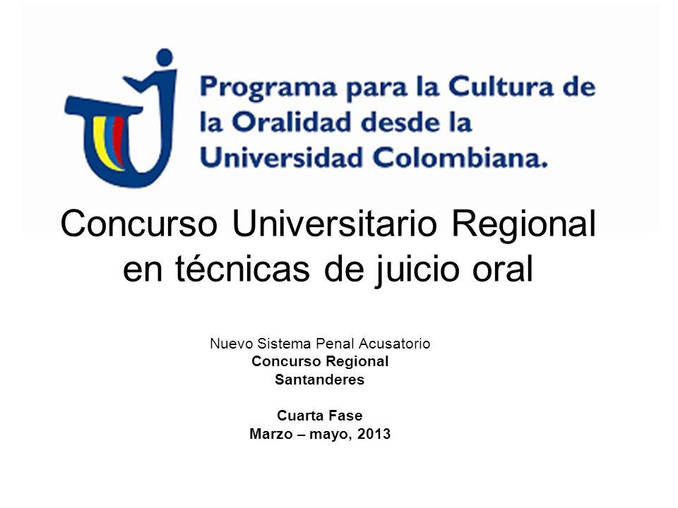 Concurso Universitario Regional en técnicas de juicio oral Nuevo Sistema Penal Acusatorio Concurso Regional Santanderes Cuarta Fase Marzo – mayo, 2013
