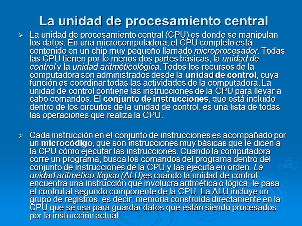La unidad de procesamiento central La unidad de procesamiento central (CPU) es donde se manipulan los datos. En una microcomputadora, el CPU completo