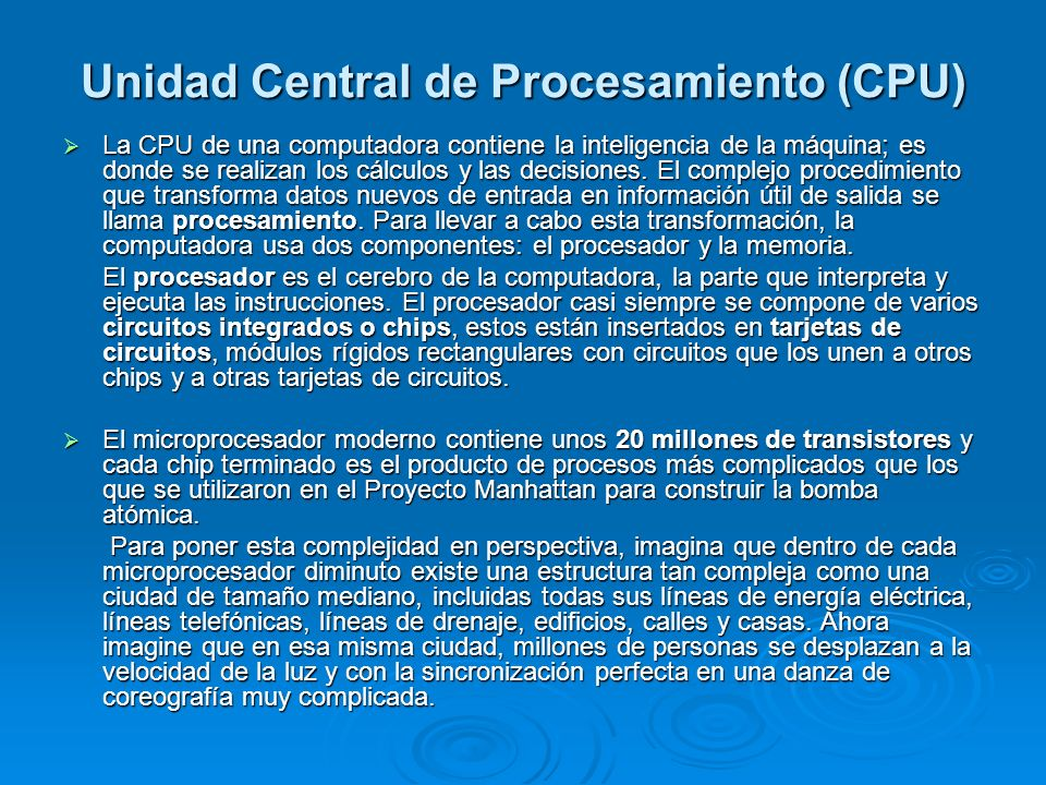 Unidad Central de Procesamiento (CPU) La CPU de una computadora contiene la inteligencia de la máquina; es donde se realizan los cálculos y las decisi