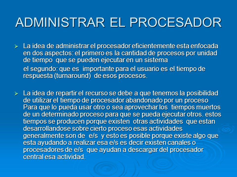ADMINISTRAR EL PROCESADOR La idea de administrar el procesador eficientemente esta enfocada en dos aspectos: el primero es la cantidad de procesos por