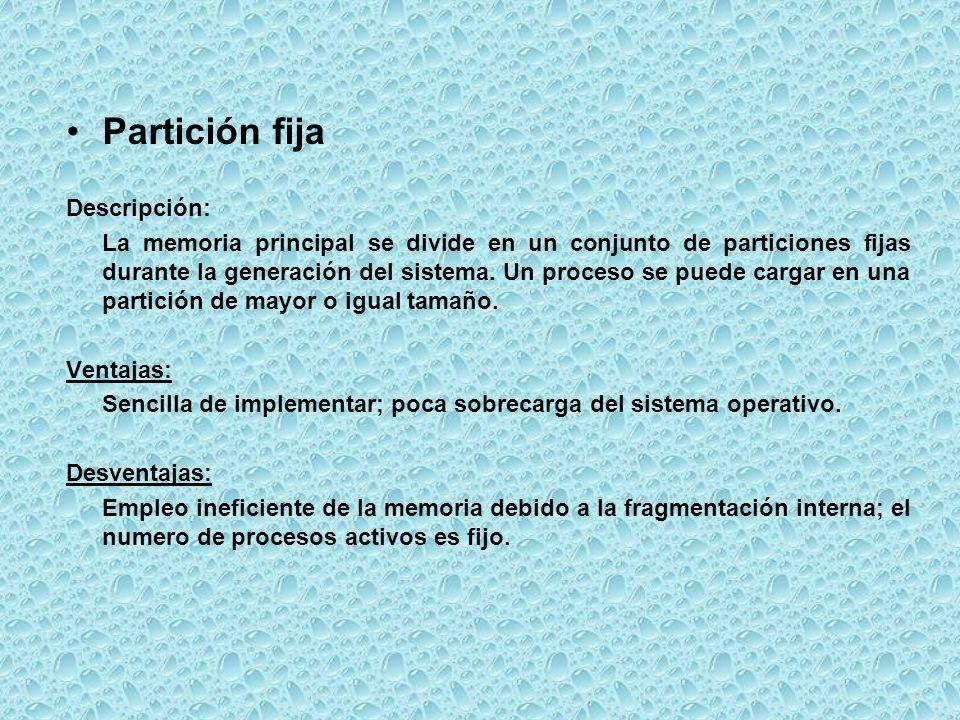 Partición fija Descripción: La memoria principal se divide en un conjunto de particiones fijas durante la generación del sistema. Un proceso se puede