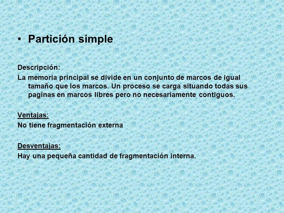 Partición simple Descripción: La memoria principal se divide en un conjunto de marcos de igual tamaño que los marcos. Un proceso se carga situando tod