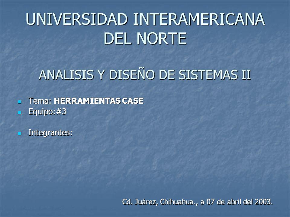 UNIVERSIDAD INTERAMERICANA DEL NORTE ANALISIS Y DISEÑO DE SISTEMAS II Tema: HERRAMIENTAS CASE Tema: HERRAMIENTAS CASE Equipo:#3 Equipo:#3 Integrantes: