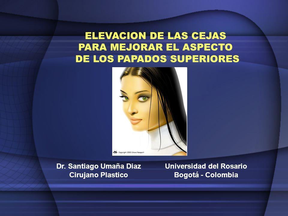 ELEVACION DE LAS CEJAS PARA MEJORAR EL ASPECTO DE LOS PAPADOS SUPERIORES Dr. Santiago Umaña Diaz Cirujano Plastico Universidad del Rosario Bogotá - Co