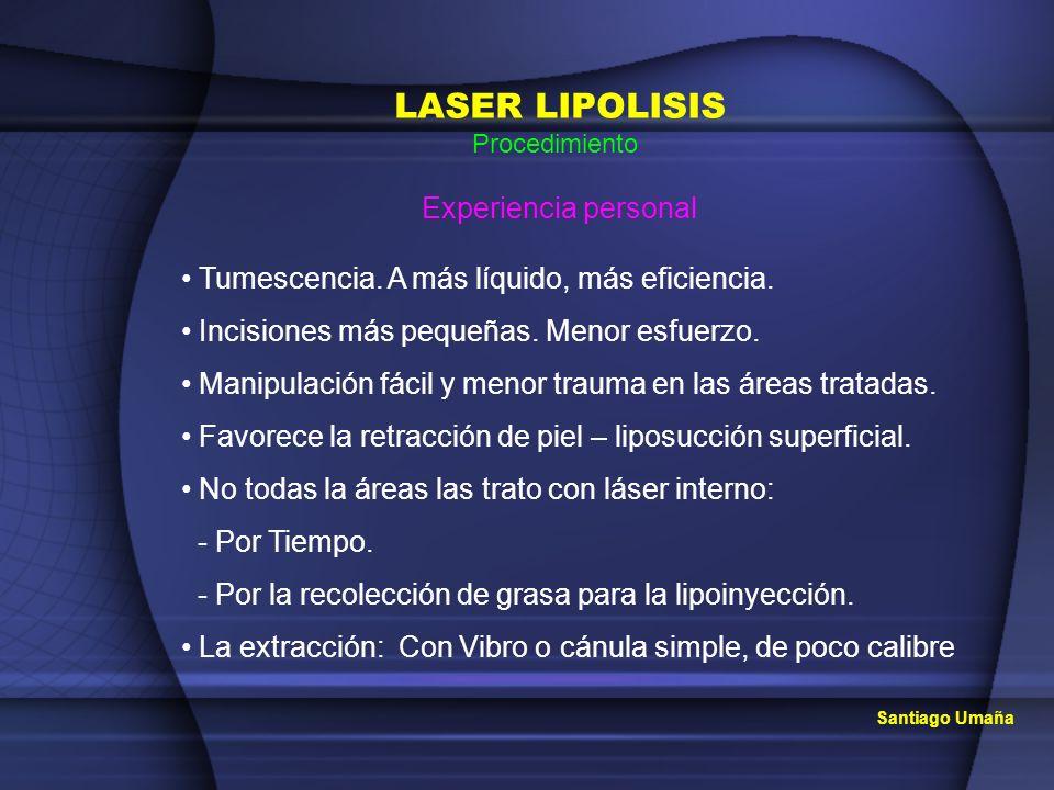 Santiago Umaña LASER LIPOLISIS Procedimiento Experiencia personal Tumescencia. A más líquido, más eficiencia. Incisiones más pequeñas. Menor esfuerzo.
