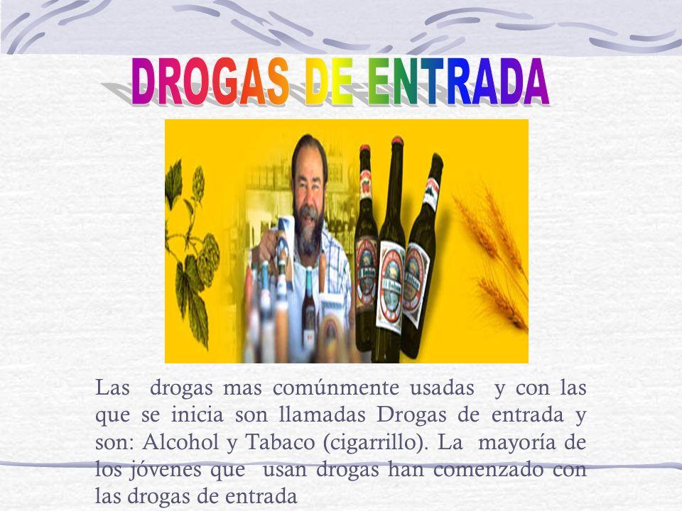 Las drogas mas comúnmente usadas y con las que se inicia son llamadas Drogas de entrada y son: Alcohol y Tabaco (cigarrillo). La mayoría de los jóvene