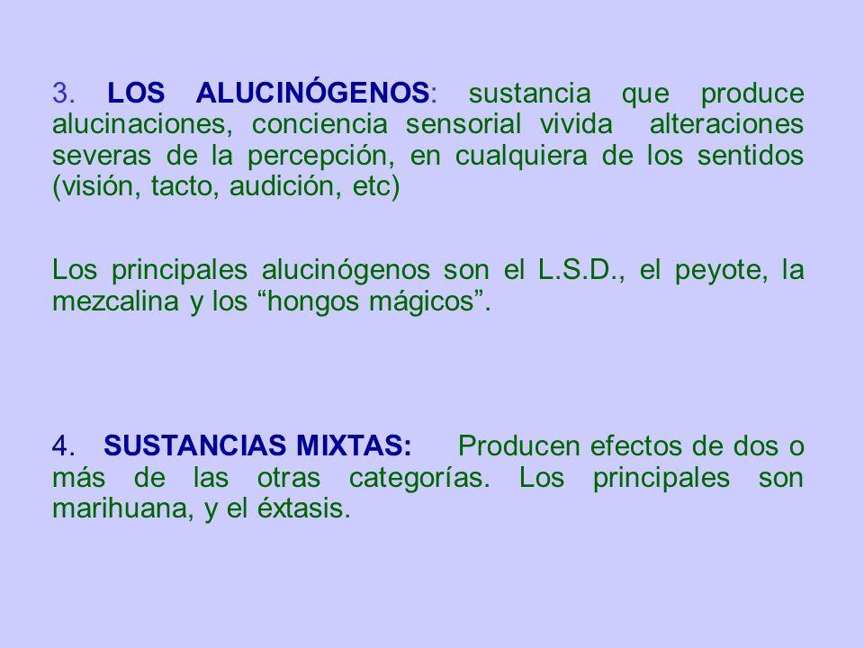 3. LOS ALUCINÓGENOS: sustancia que produce alucinaciones, conciencia sensorial vivida alteraciones severas de la percepción, en cualquiera de los sent