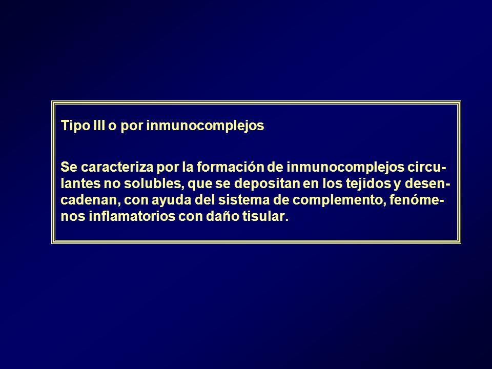 Tipo III o por inmunocomplejos Se caracteriza por la formación de inmunocomplejos circu- lantes no solubles, que se depositan en los tejidos y desen- cadenan, con ayuda del sistema de complemento, fenóme- nos inflamatorios con daño tisular.