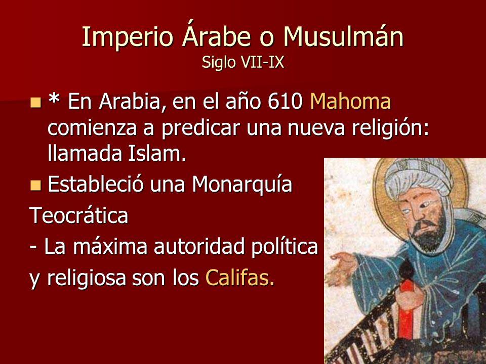 Imperio Árabe o Musulmán Siglo VII-IX * En Arabia, en el año 610 Mahoma comienza a predicar una nueva religión: llamada Islam. * En Arabia, en el año