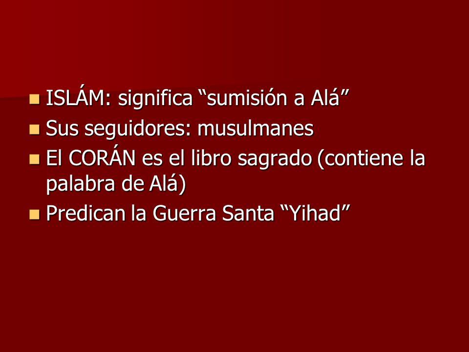 ISLÁM: significa sumisión a Alá ISLÁM: significa sumisión a Alá Sus seguidores: musulmanes Sus seguidores: musulmanes El CORÁN es el libro sagrado (co