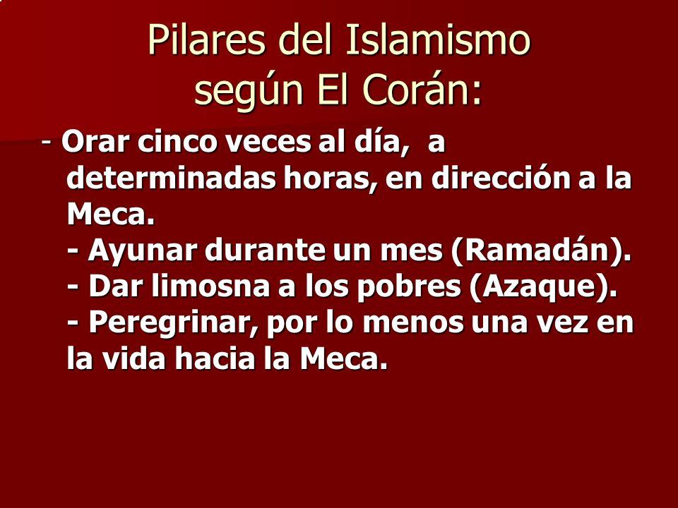 Pilares del Islamismo según El Corán: - Orar cinco veces al día, a determinadas horas, en dirección a la Meca. - Ayunar durante un mes (Ramadán). - Da