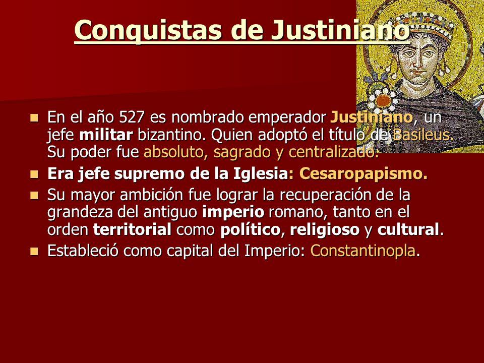 Conquistas de Justiniano En el año 527 es nombrado emperador Justiniano, un jefe militar bizantino. Quien adoptó el título de Basileus. Su poder fue a