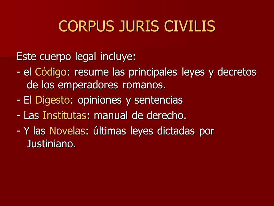 CORPUS JURIS CIVILIS Este cuerpo legal incluye: - el Código: resume las principales leyes y decretos de los emperadores romanos. - El Digesto: opinion