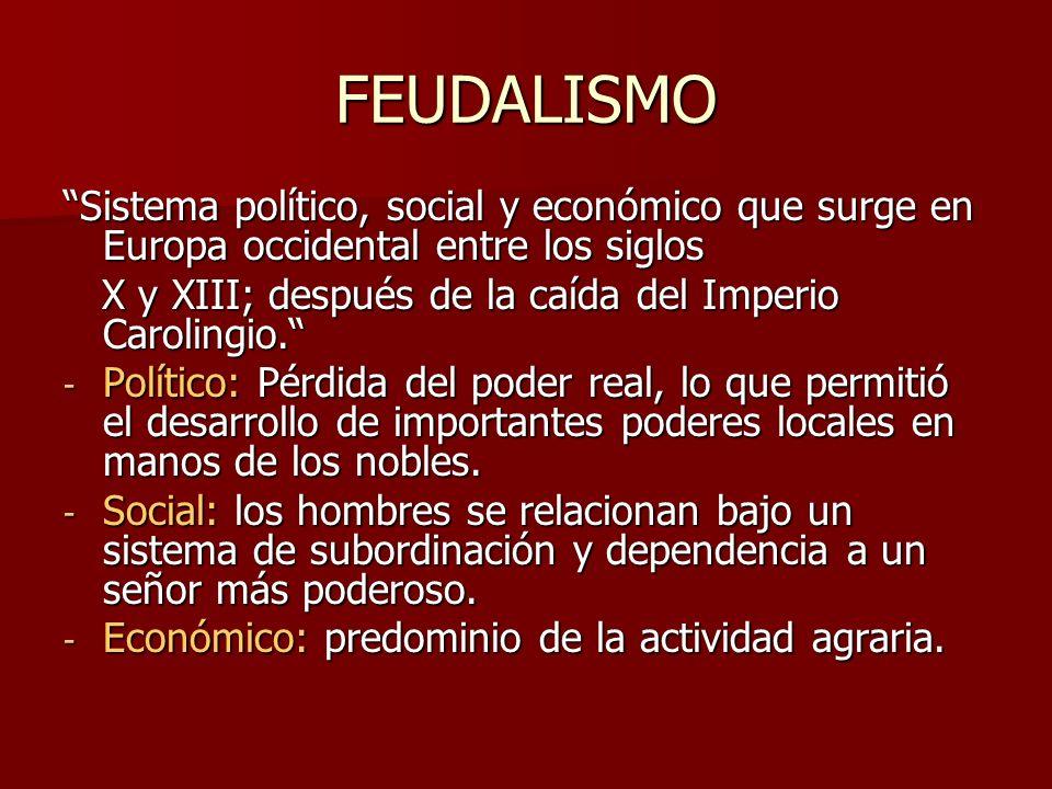 FEUDALISMO Sistema político, social y económico que surge en Europa occidental entre los siglos X y XIII; después de la caída del Imperio Carolingio.