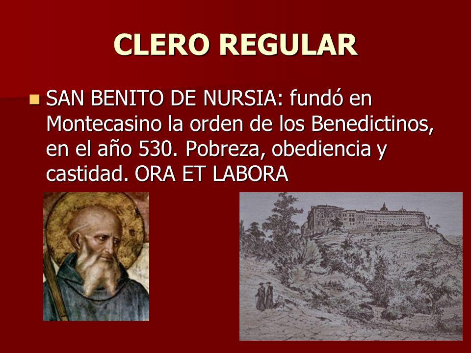 CLERO REGULAR SAN BENITO DE NURSIA: fundó en Montecasino la orden de los Benedictinos, en el año 530. Pobreza, obediencia y castidad. ORA ET LABORA SA