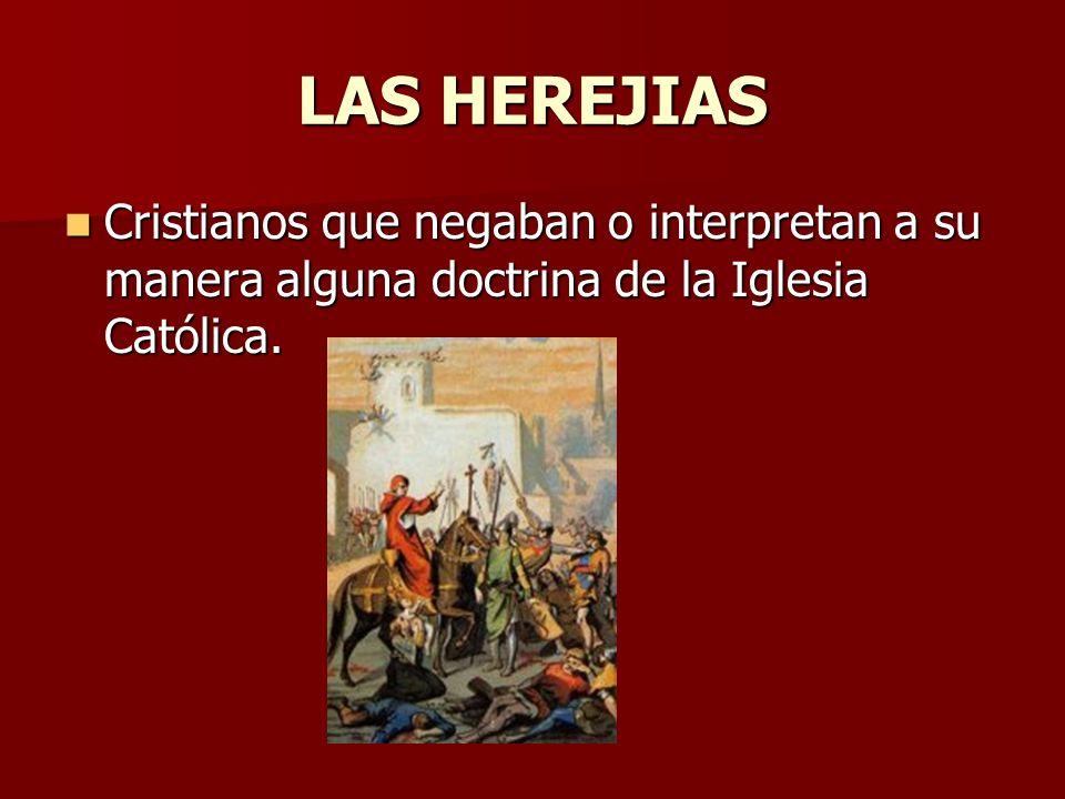 LAS HEREJIAS Cristianos que negaban o interpretan a su manera alguna doctrina de la Iglesia Católica. Cristianos que negaban o interpretan a su manera