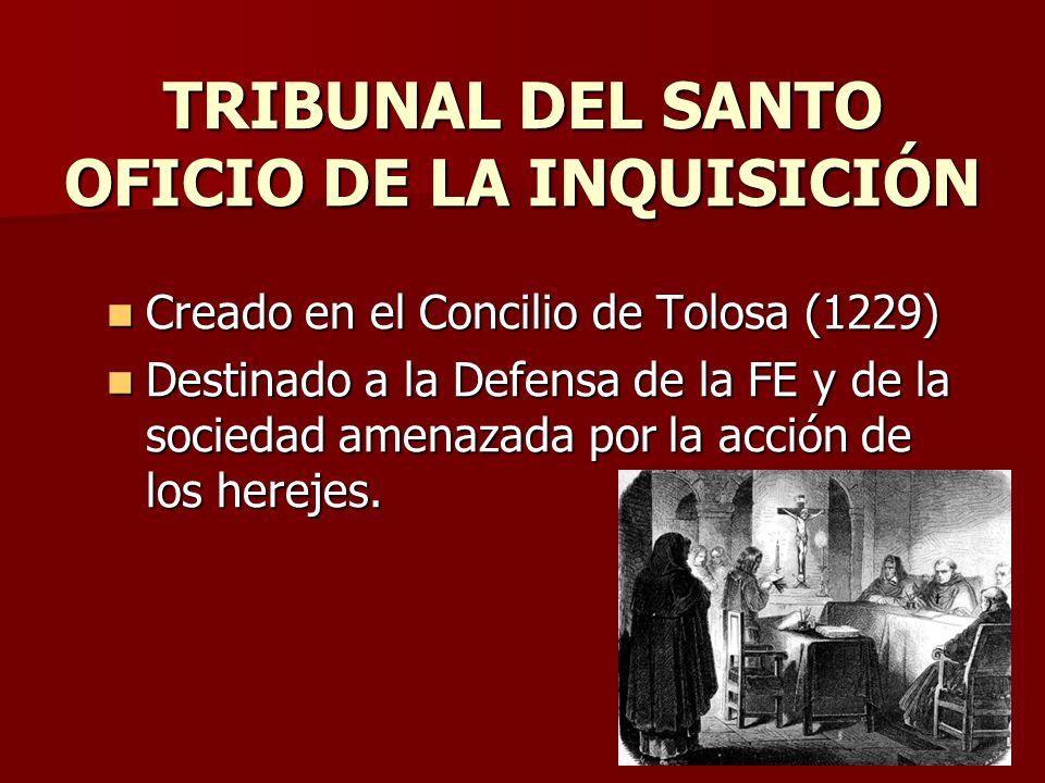TRIBUNAL DEL SANTO OFICIO DE LA INQUISICIÓN Creado en el Concilio de Tolosa (1229) Creado en el Concilio de Tolosa (1229) Destinado a la Defensa de la
