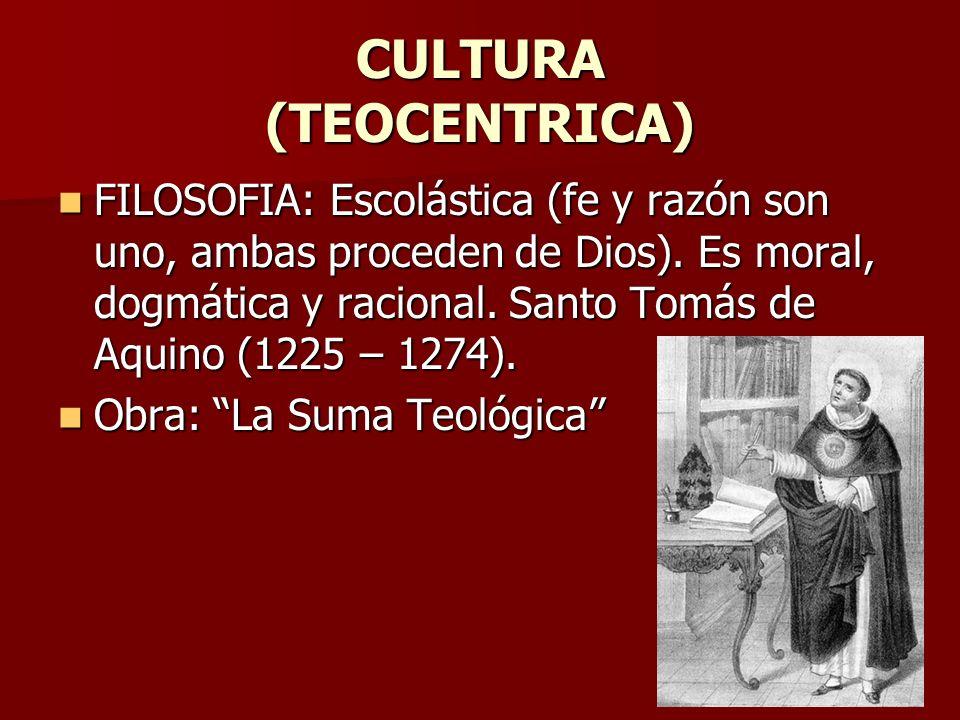 CULTURA (TEOCENTRICA) FILOSOFIA: Escolástica (fe y razón son uno, ambas proceden de Dios). Es moral, dogmática y racional. Santo Tomás de Aquino (1225
