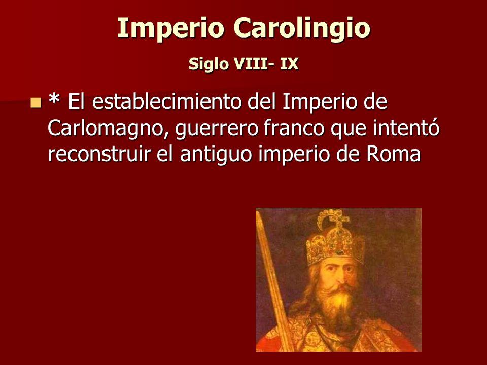 Imperio Carolingio Siglo VIII- IX * El establecimiento del Imperio de Carlomagno, guerrero franco que intentó reconstruir el antiguo imperio de Roma *