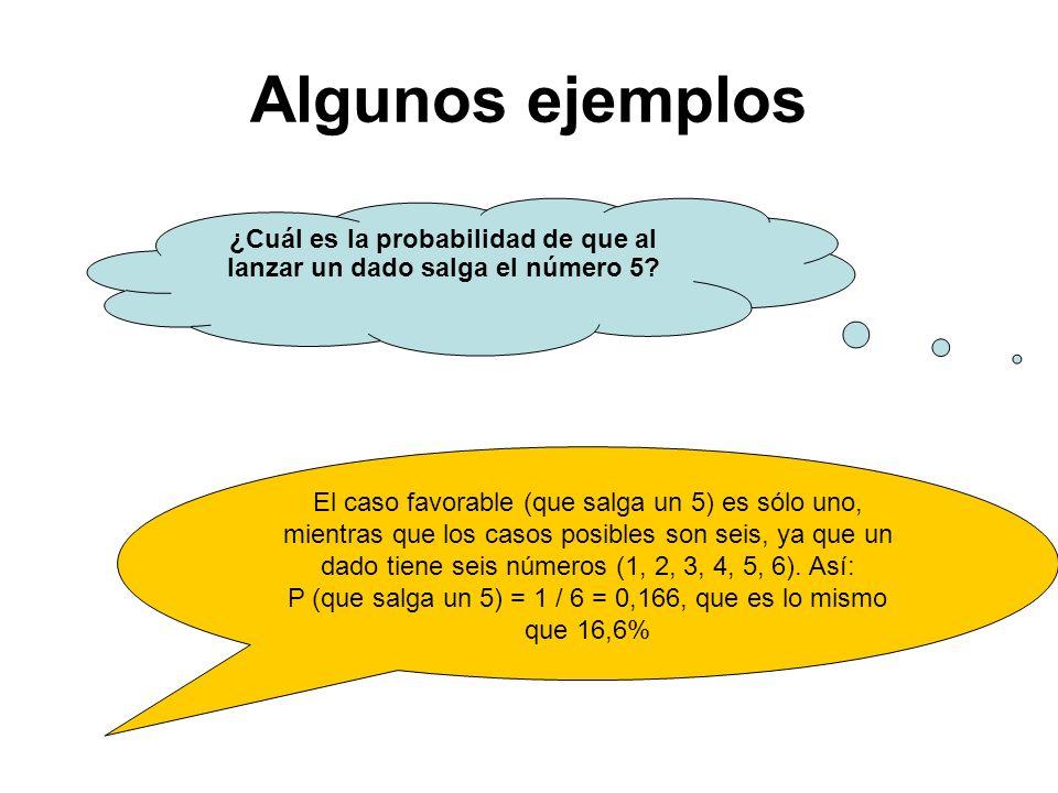 Algunos ejemplos ¿Cuál es la probabilidad de que al lanzar un dado salga el número 5? El caso favorable (que salga un 5) es sólo uno, mientras que los