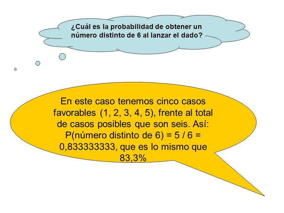 ¿Cuál es la probabilidad de obtener un número distinto de 6 al lanzar el dado? En este caso tenemos cinco casos favorables (1, 2, 3, 4, 5), frente al