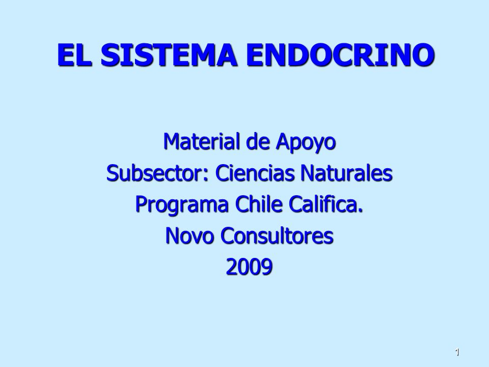 1 EL SISTEMA ENDOCRINO Material de Apoyo Subsector: Ciencias Naturales Programa Chile Califica. Novo Consultores 2009