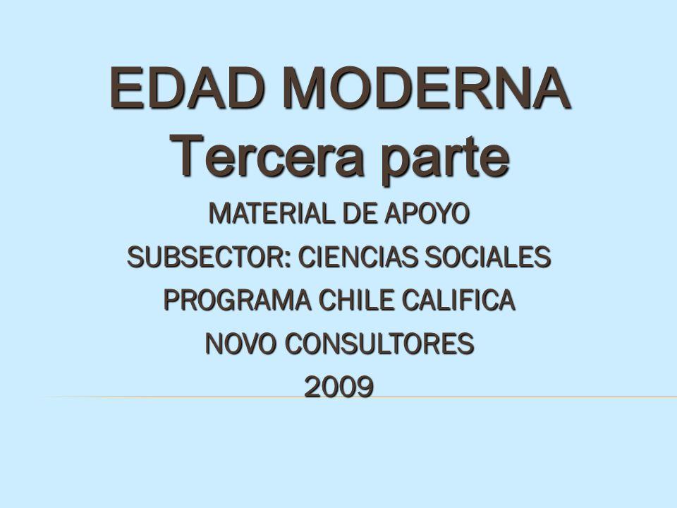 EDAD MODERNA Tercera parte MATERIAL DE APOYO SUBSECTOR: CIENCIAS SOCIALES PROGRAMA CHILE CALIFICA NOVO CONSULTORES 2009