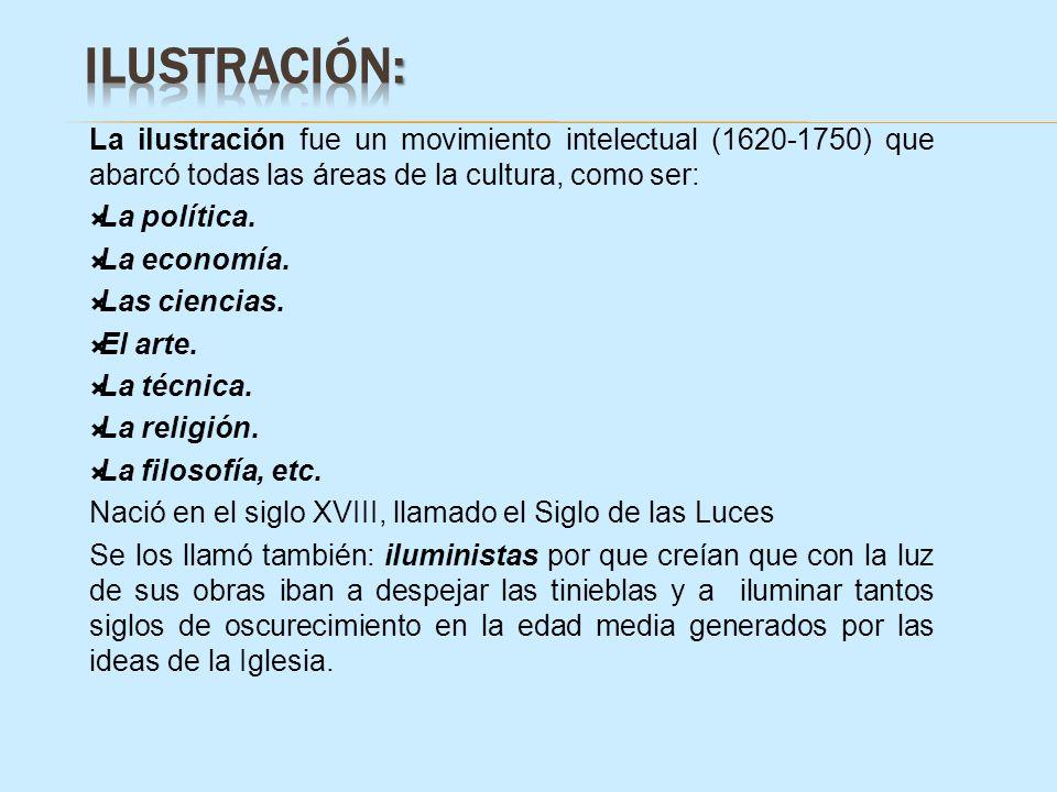La ilustración fue un movimiento intelectual (1620-1750) que abarcó todas las áreas de la cultura, como ser: La política. La economía. Las ciencias. E