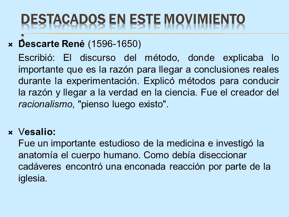 Descarte René (1596-1650) Escribió: El discurso del método, donde explicaba lo importante que es la razón para llegar a conclusiones reales durante la