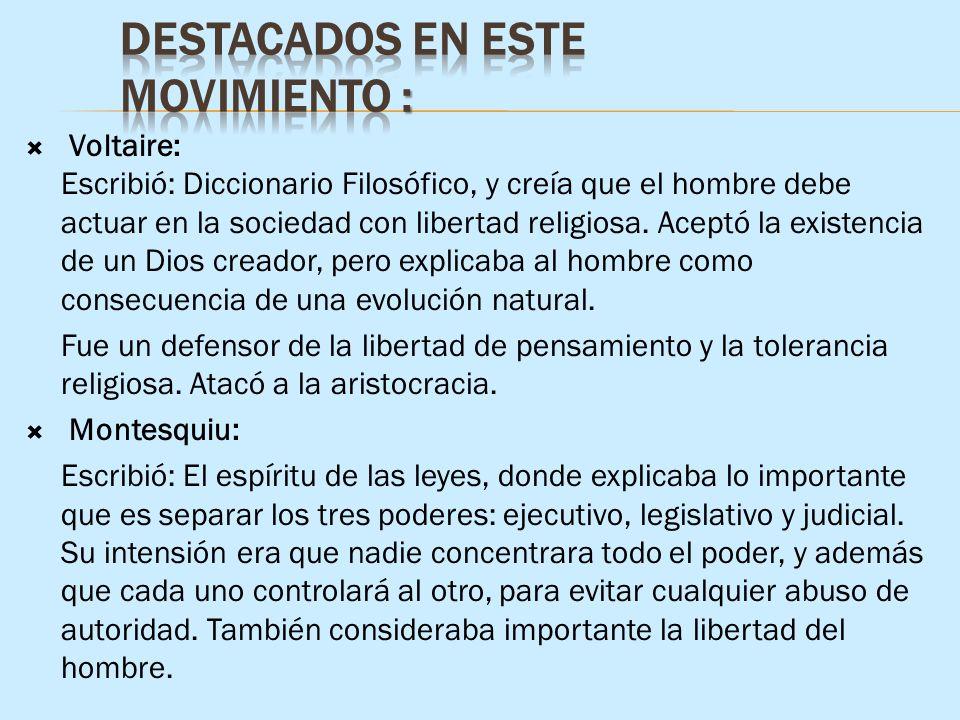 Voltaire: Escribió: Diccionario Filosófico, y creía que el hombre debe actuar en la sociedad con libertad religiosa. Aceptó la existencia de un Dios c