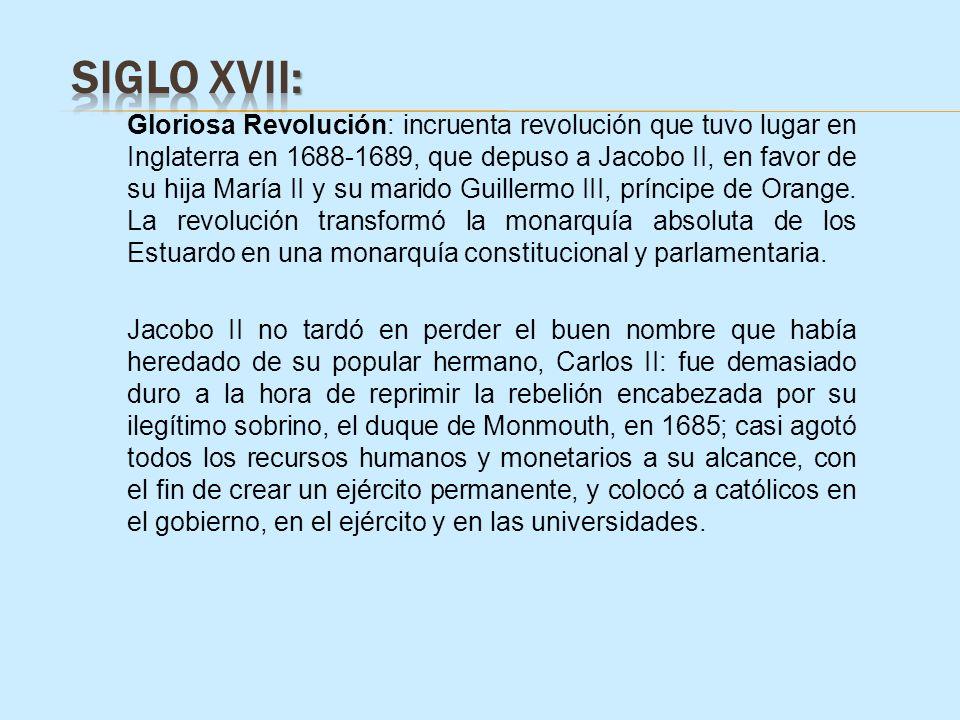 Gloriosa Revolución: incruenta revolución que tuvo lugar en Inglaterra en 1688-1689, que depuso a Jacobo II, en favor de su hija María II y su marido