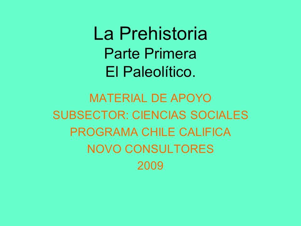 La Prehistoria Parte Primera El Paleolítico. MATERIAL DE APOYO SUBSECTOR: CIENCIAS SOCIALES PROGRAMA CHILE CALIFICA NOVO CONSULTORES 2009