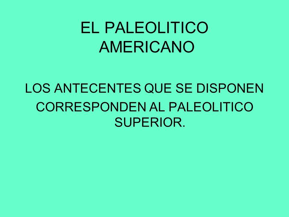 EL PALEOLITICO AMERICANO LOS ANTECENTES QUE SE DISPONEN CORRESPONDEN AL PALEOLITICO SUPERIOR.