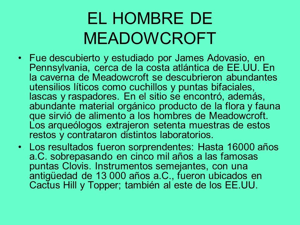EL HOMBRE DE MEADOWCROFT Fue descubierto y estudiado por James Adovasio, en Pennsylvania, cerca de la costa atlántica de EE.UU. En la caverna de Meado