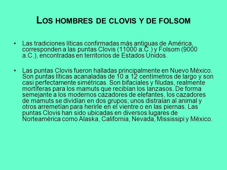 L OS HOMBRES DE CLOVIS Y DE FOLSOM Las tradiciones líticas confirmadas más antiguas de América, corresponden a las puntas Clovis (11000 a.C.) y Folsom