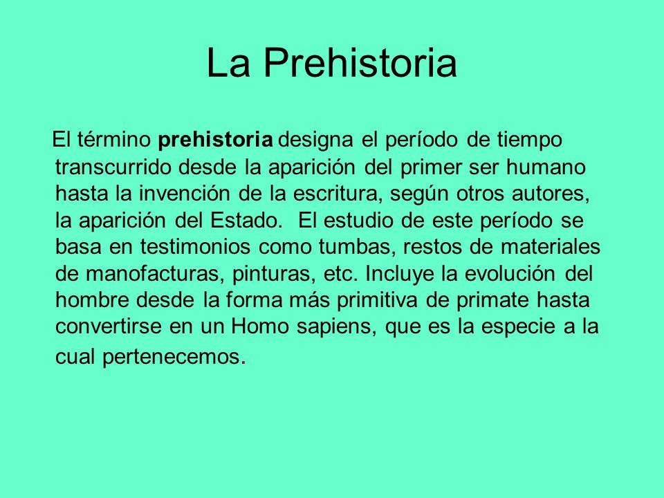 La Prehistoria El término prehistoria designa el período de tiempo transcurrido desde la aparición del primer ser humano hasta la invención de la escr