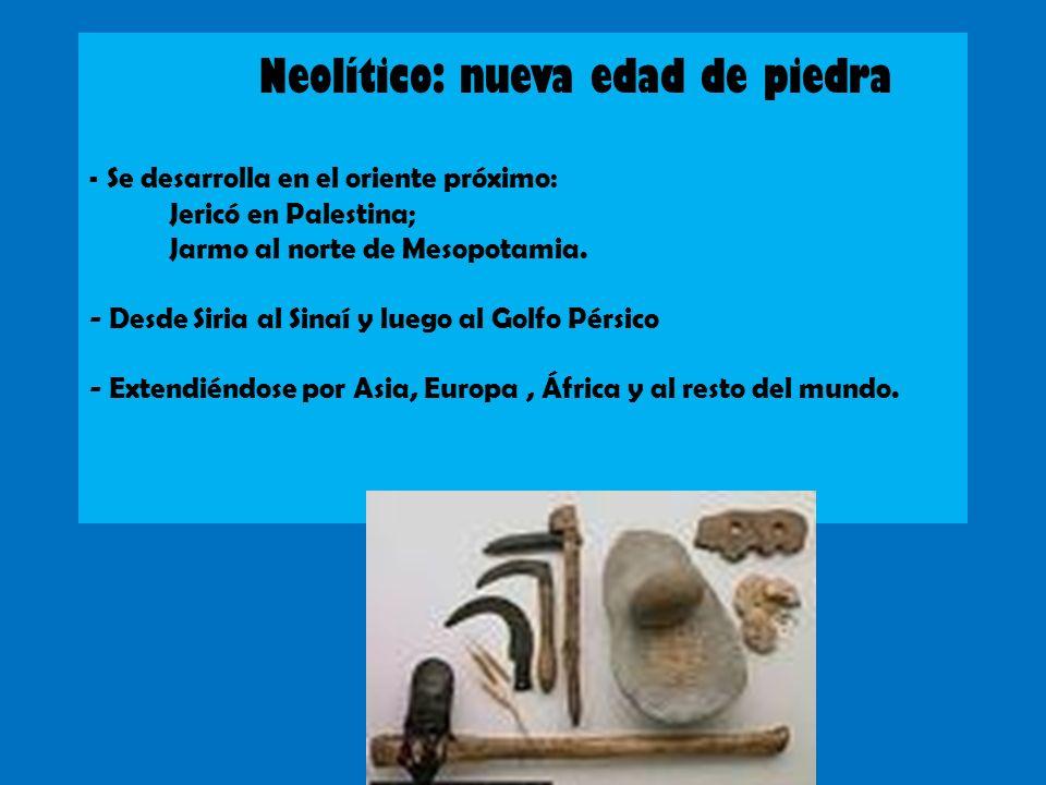 Neolítico: nueva edad de piedra - Se desarrolla en el oriente próximo: Jericó en Palestina; Jarmo al norte de Mesopotamia.