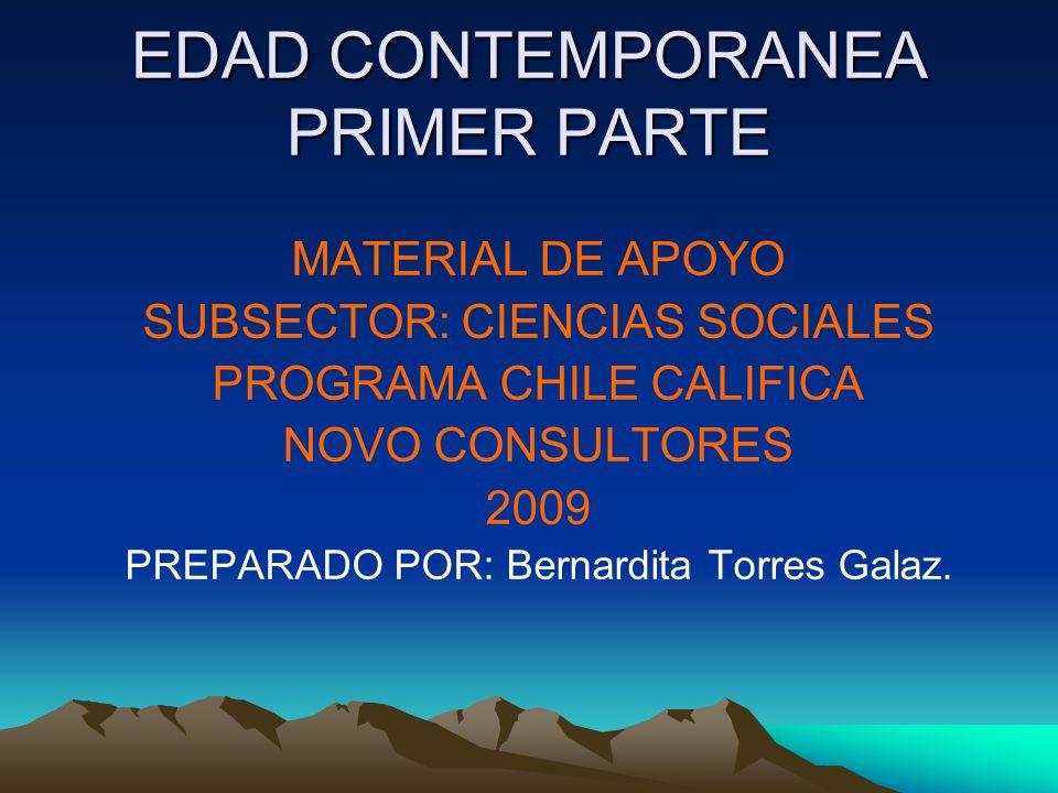 EDAD CONTEMPORANEA PRIMER PARTE MATERIAL DE APOYO SUBSECTOR: CIENCIAS SOCIALES PROGRAMA CHILE CALIFICA NOVO CONSULTORES 2009 PREPARADO POR: Bernardita