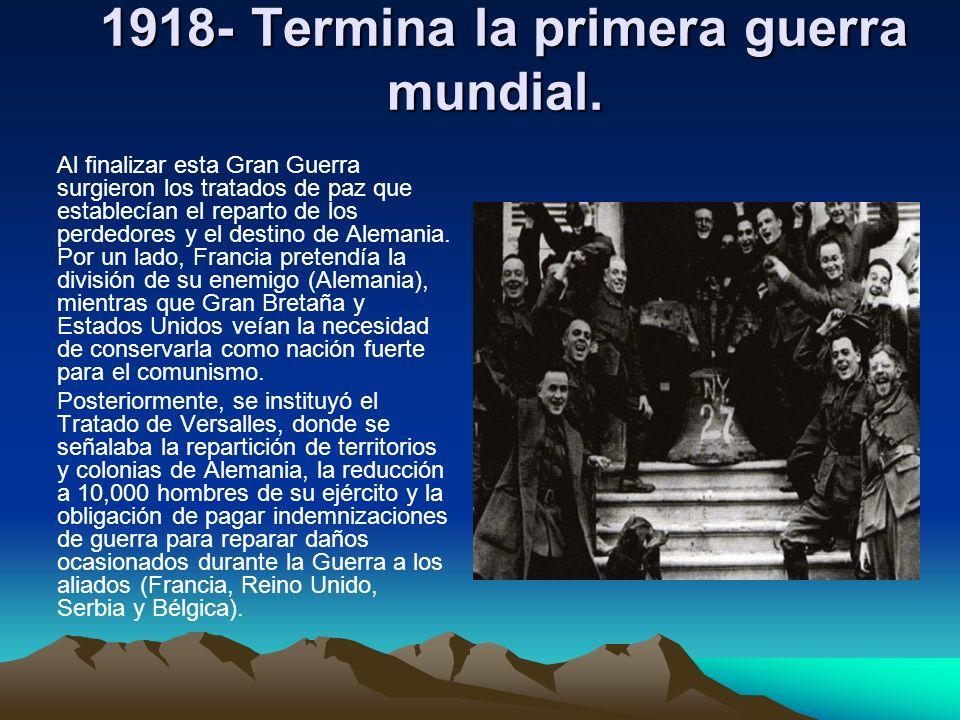 1918- Termina la primera guerra mundial. 1918- Termina la primera guerra mundial. Al finalizar esta Gran Guerra surgieron los tratados de paz que esta
