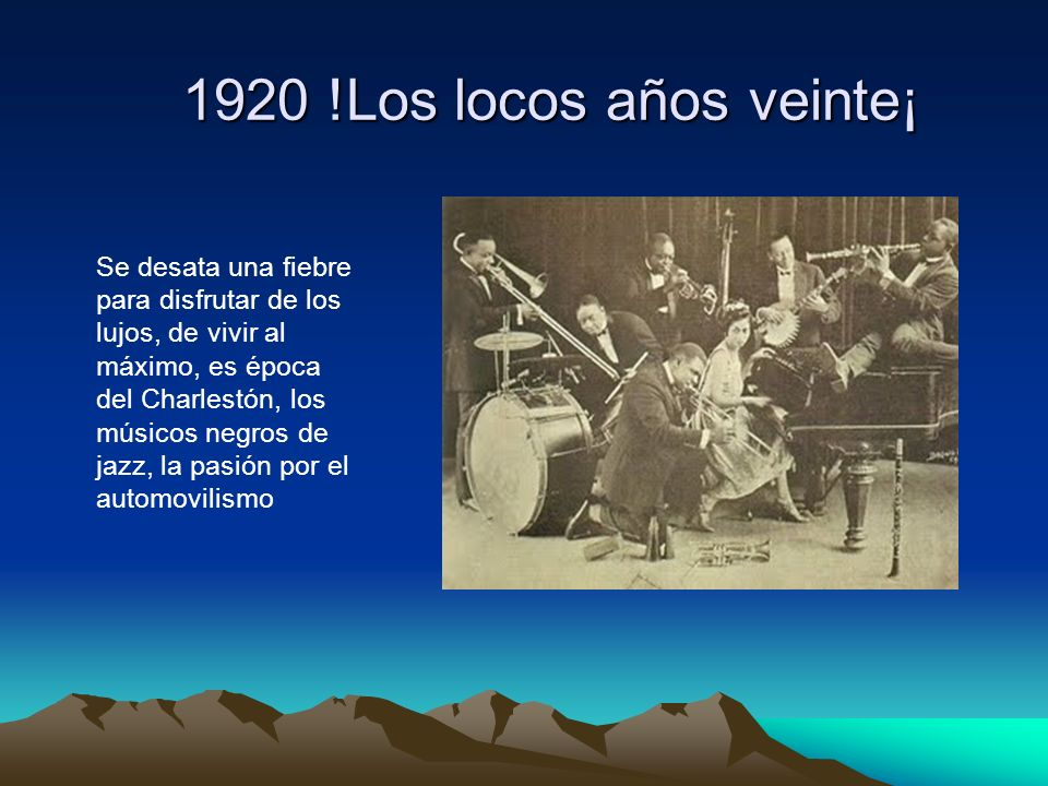 1920 !Los locos años veinte¡ Se desata una fiebre para disfrutar de los lujos, de vivir al máximo, es época del Charlestón, los músicos negros de jazz