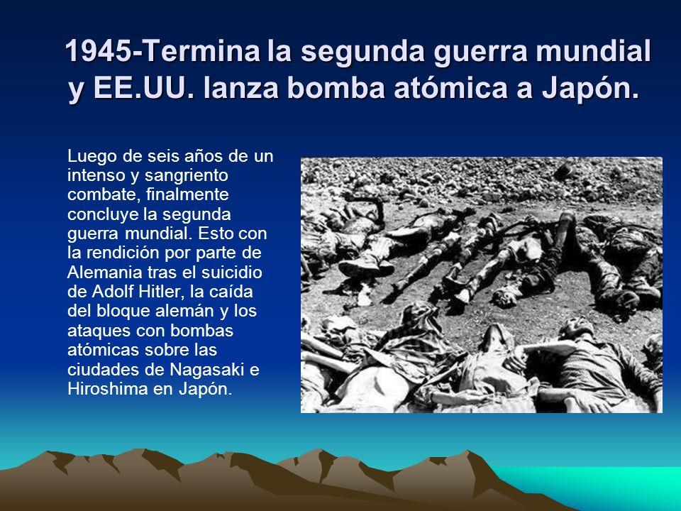 1945-Termina la segunda guerra mundial y EE.UU. lanza bomba atómica a Japón. 1945-Termina la segunda guerra mundial y EE.UU. lanza bomba atómica a Jap