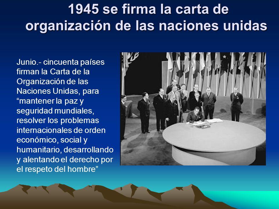 1945 se firma la carta de organización de las naciones unidas 1945 se firma la carta de organización de las naciones unidas Junio.- cincuenta países f