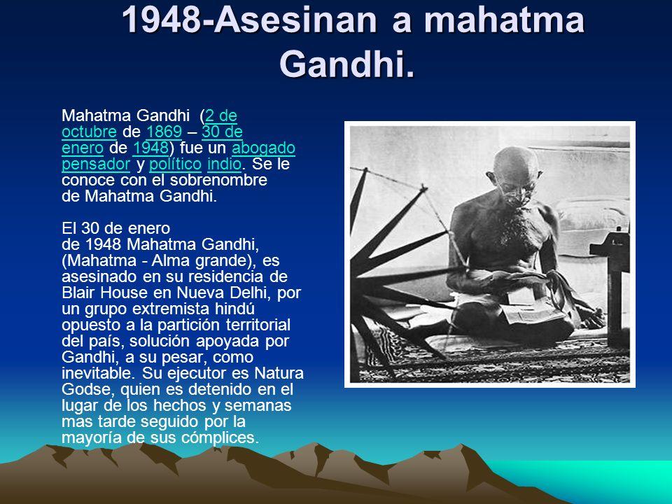 1948-Asesinan a mahatma Gandhi. 1948-Asesinan a mahatma Gandhi. Mahatma Gandhi (2 de octubre de 1869 – 30 de enero de 1948) fue un abogado pensador y