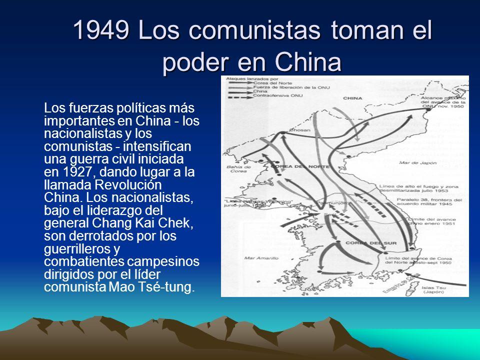 1949 Los comunistas toman el poder en China Los fuerzas políticas más importantes en China - los nacionalistas y los comunistas - intensifican una gue