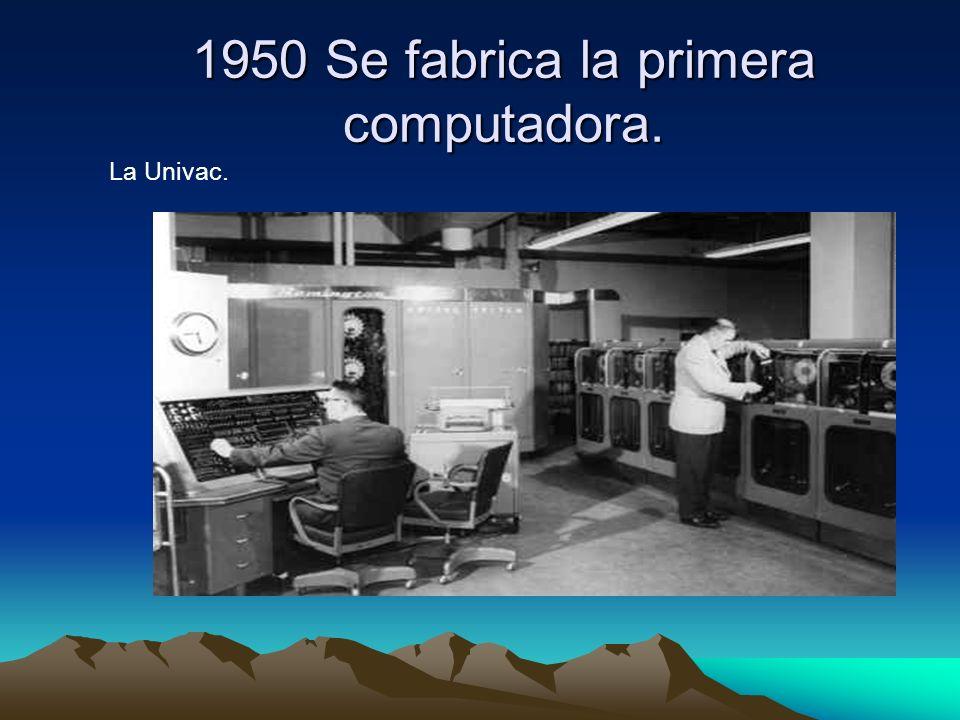 1950 Se fabrica la primera computadora. La Univac.
