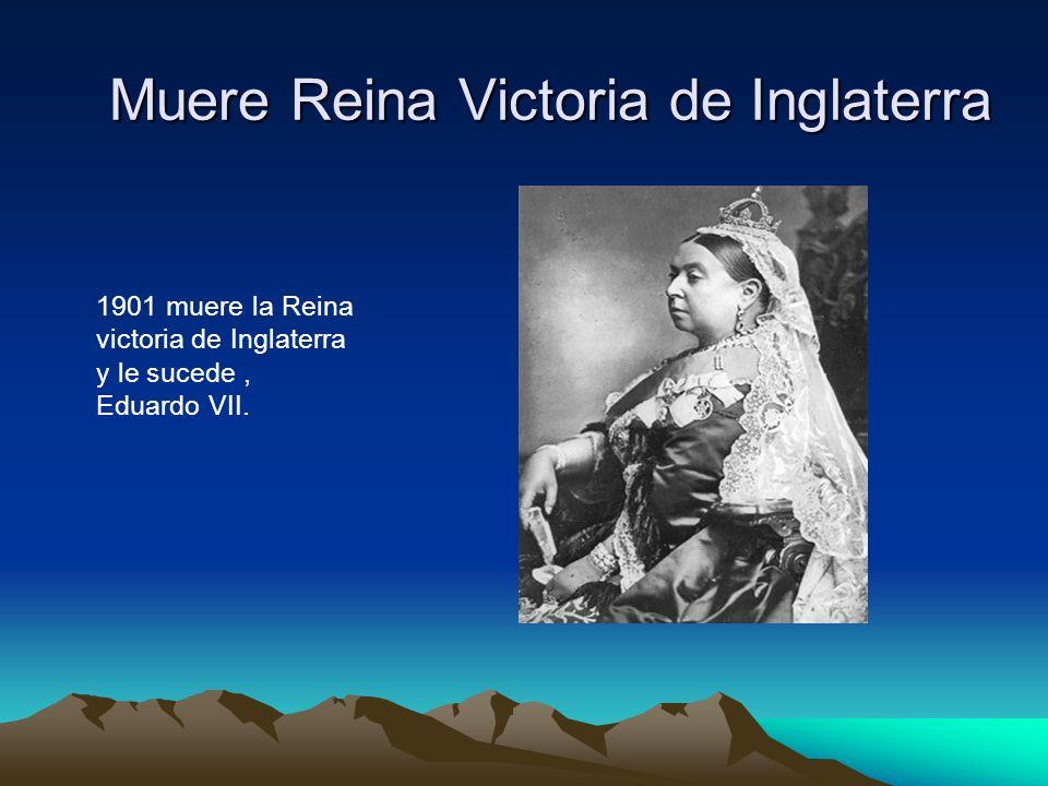 Muere Reina Victoria de Inglaterra 1901 muere la Reina victoria de Inglaterra y le sucede, Eduardo VII.