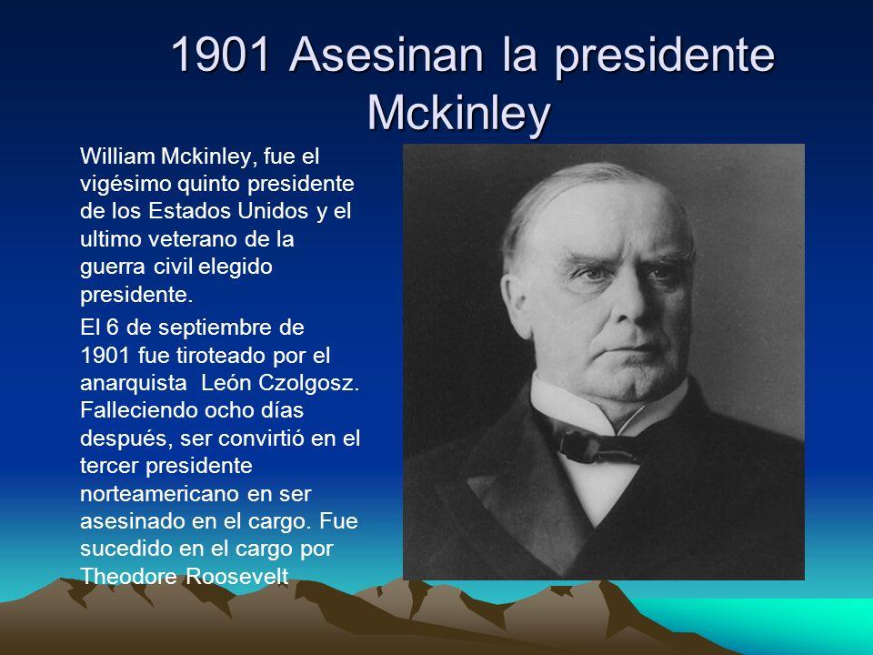1901 Asesinan la presidente Mckinley 1901 Asesinan la presidente Mckinley William Mckinley, fue el vigésimo quinto presidente de los Estados Unidos y