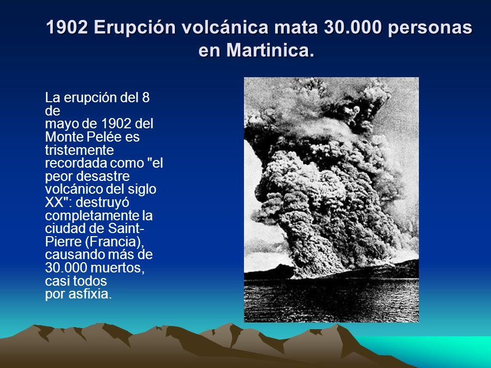 1902 Erupción volcánica mata 30.000 personas en Martinica. 1902 Erupción volcánica mata 30.000 personas en Martinica. La erupción del 8 de mayo de 190
