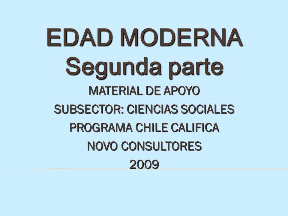 EDAD MODERNA Segunda parte MATERIAL DE APOYO SUBSECTOR: CIENCIAS SOCIALES PROGRAMA CHILE CALIFICA NOVO CONSULTORES 2009